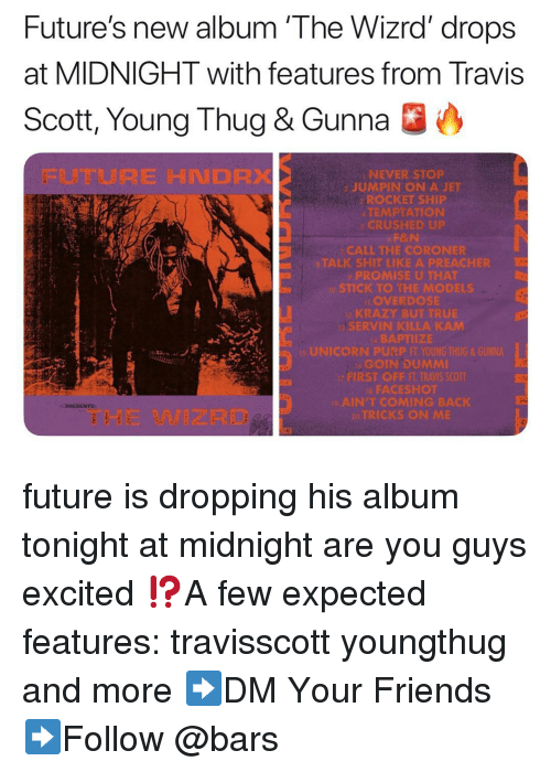 Friends, Future, and Memes: Future's new album 'The Wizrd' drops  at MIDNIGHT with features from Travis  Scott, Young Thug & Gunna O  FUTURE HNDRX  NEVER STOP  2 JUMPIN ON A JET  ROCKET SHIP  TEMPTATION  CRUSHED UP  CALL THE CORONER  ALK SHIT LIKEA PREACHIR  o STICK TO THE MODELS  OVERDOSE  SERVIN KILLA KAM  縣APTIİZE  GOIN DUMMI  FACESROt  AIN'TCOMING BACK  RICKS ON M  THE WIZRD future is dropping his album tonight at midnight are you guys excited ⁉️A few expected features: travisscott youngthug and more ➡️DM Your Friends ➡️Follow @bars