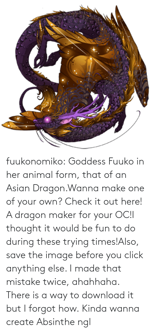 Twice: fuukonomiko:  Goddess Fuuko in her animal form, that of an Asian Dragon.Wanna make one of your own? Check it out here! A dragon maker for your OC!I thought it would be fun to do during these trying times!Also, save the image before you click anything else. I made that mistake twice, ahahhaha. There is a way to download it but I forgot how.   Kinda wanna create Absinthe ngl