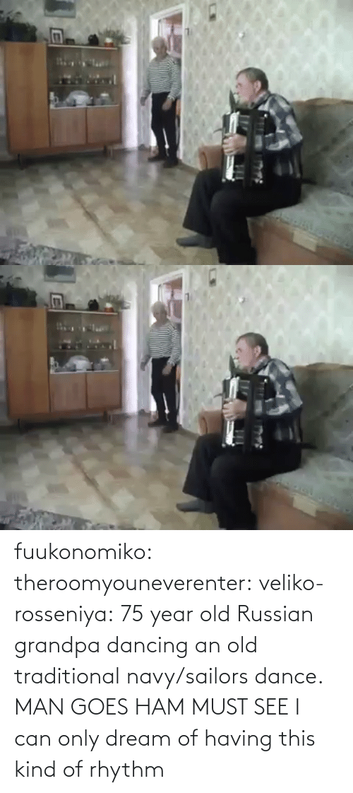 Kind: fuukonomiko:  theroomyouneverenter:  veliko-rosseniya: 75 year old Russian grandpa dancing an old traditional navy/sailors dance. MAN GOES HAM MUST SEE  I can only dream of having this kind of rhythm