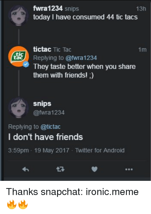 Tic Tacs: fwra 1234  Snips  13h  today I have consumed 44 tic tacs  tictac Tic Tac  1m  tac  Replying to Cafwra 1234  They taste better when you share  them with friends!  snips  @fwra 1234  Replying to atictac  I don't have friends  3:59pm 19 May 2017 Twitter for Android Thanks  snapchat: ironic.meme 🔥🔥