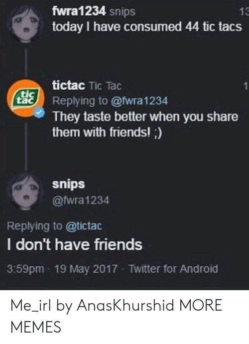Tic Tacs: fwra1234 snips  today I have consumed 44 tic tacs  13  tictac Tic Tac  tacReplying to @wra1234  They taste better when you share  them with friends!;)  snips  @fwra1234  Replying to @tictac  I don't have friends  3:59pm 19 May 2017 Twitter for Android Me_irl by AnasKhurshid MORE MEMES