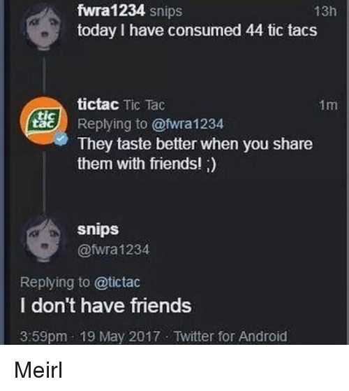 tacs: fwra1234 snips  today I have consumed 44 tic tacs  13h  tictac Tic Tac  1m  ые) Replying to @twra1234  tic  They taste better when you share  them with friends! )  snips  @fwra 1234  Replying to @tictac  I don't have friends  3:59pm 19 May 2017 Twitter for Android Meirl