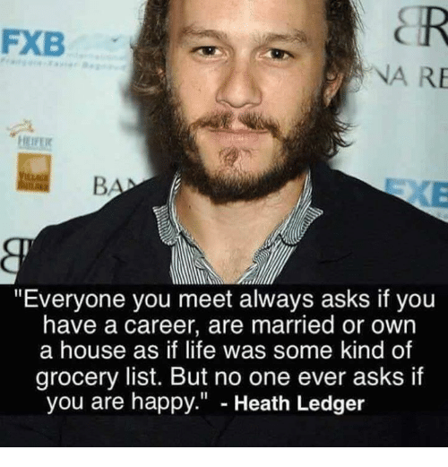"""Heath Ledger: FXB  NA RE  EIFE  """"Everyone you meet always asks if you  have a career, are married or own  a house as if life was some kind of  grocery list. But no one ever asks if  you are happy."""" - Heath Ledger"""