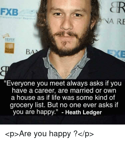 """Heath Ledger: FXB  NA RE  """"Everyone you meet always asks if you  have a career, are married or own  a house as if life was some kind of  grocery list. But no one ever asks if  you are happy."""" - Heath Ledger <p>Are you happy ?</p>"""