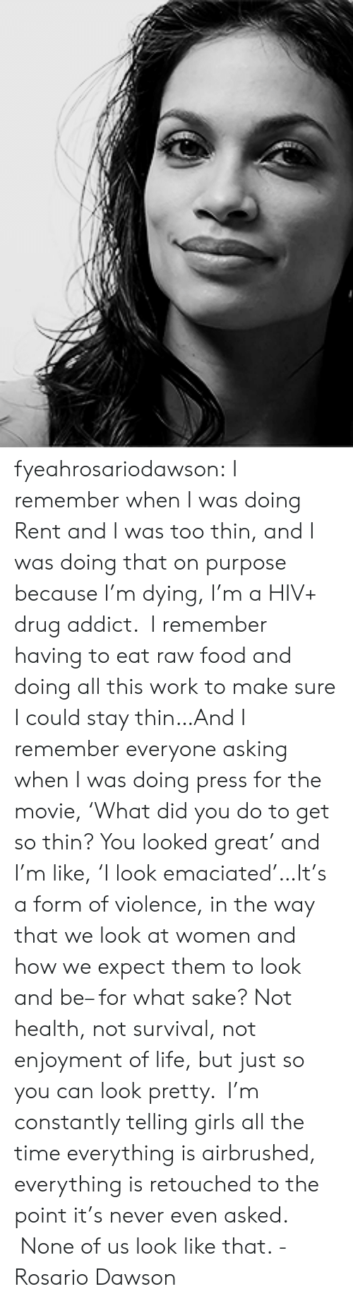 Rosario: fyeahrosariodawson:  I remember when I was doing Rent and I was too thin, and I was doing that on purpose because I'm dying, I'm a HIV+ drug addict.  I remember having to eat raw food and doing all this work to make sure I could stay thin…And I remember everyone asking when I was doing press for the movie, 'What did you do to get so thin? You looked great' and I'm like, 'I look emaciated'…It's a form of violence, in the way that we look at women and how we expect them to look and be– for what sake? Not health, not survival, not enjoyment of life, but just so you can look pretty.  I'm constantly telling girls all the time everything is airbrushed, everything is retouched to the point it's never even asked.  None of us look like that. - Rosario Dawson