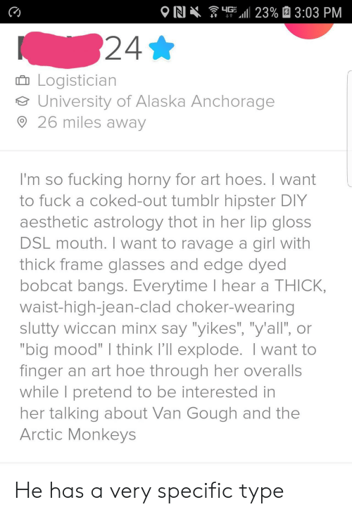 """hoe: G 23% 3:03 PM  N  24*  Logistician  University of Alaska Anchorage  26 miles away  I'm so fucking horny for art hoes. I want  to fuck a coked-out tumblr hipster DIY  aesthetic astrology thot in her lip gloss  DSL mouth. I want to ravage a girl with  thick frame glasses and edge dyed  bobcat bangs. Everytime I hear a THICK,  waist-high-jean-clad choker-wearing  slutty wiccan minx say """"yikes"""", """"y'all', or  """"big mood"""" I think I'll explode. I want to  finger an art hoe through her overalls  while I pretend to be interested in  her talking about Van Gough and the  Arctic Monkeys He has a very specific type"""