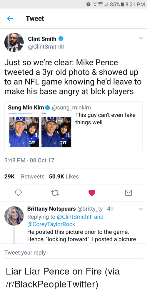 "Blackpeopletwitter, Indianapolis Colts, and Fake: G  85%. 8:21 PM  Tweet  Clint Smith  @ClintSmithlll  Just so we're clear: Mike Pence  tweeted a 3yr old photo & showed up  to an NFL game knowing he'd leave to  make his base angry at blck players  Sung Min Kim@sung_minkim  Colts!  This guy can't even fake  things well  pic.twitter.com/42n392s10  3:48 PM 08 Oct 17  29K Retweets 50.9K Likes  Brittany Notspears @britty_ty 4h  Replying to @ClintSmithlll and  @CoreyTaylorRock  He posted this picture prior to the game.  Hence, ""looking forward"". I posted a picture  Tweet your reply <p>Liar Liar Pence on Fire (via /r/BlackPeopleTwitter)</p>"