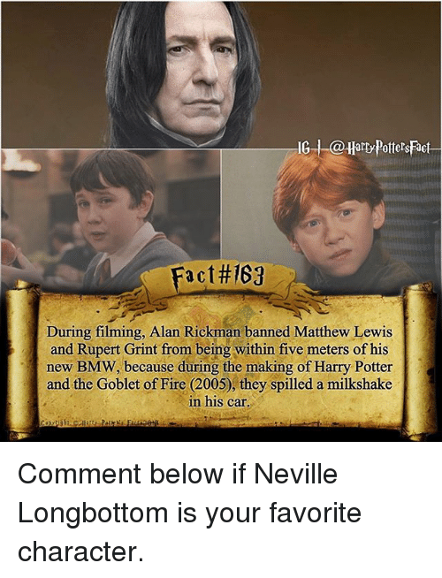 Alan Rickman: G arty Potters Fact  Fact#167  During filming, Alan Rickman banned Matthew Lewis  and Rupert Grint from being within five meters of his  new BMW, because during the making of Harry Potter  and the Goblet of Fire (2005), they spilled a milkshake  in his car Comment below if Neville Longbottom is your favorite character.