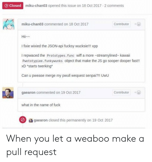 Twerking: G Closed  miku-chan03 opened this issue on 18 Oct 2017 2 comments  miku-chan03 commented on 18 Oct 2017  oibor  Hii  I fixie wixied the JSON-api fucksy wucksie!!! xpp  I repwaced the Prototypes.func wiff a more -streamylined-kawaii  Pwototypiee. funkywunks object that make the JS go sooper dooper fast!!  xD *starts twerking  Can u pwease merge my pwull wequest senpai?!! UwU  gaearon commented on 19 Oct 2017  Contributor  what in the name of fuck  gaearon closed this permanently on 19 oct 2017 When you let a weaboo make a pull request