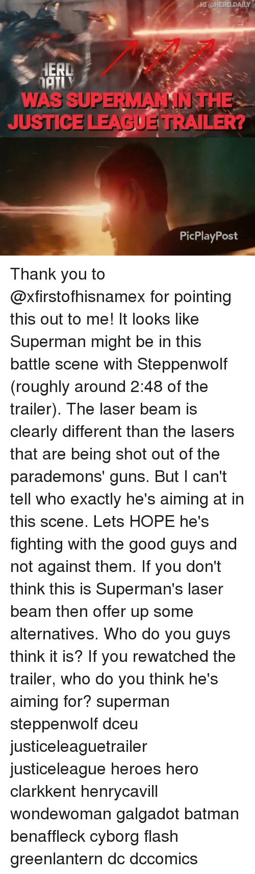 Beamly: G @HERO.DAILY  HERL  WAS SUPERMANSNTHE  JUSTICE LEAGUE TRAILER?  PicPlayPost Thank you to @xfirstofhisnamex for pointing this out to me! It looks like Superman might be in this battle scene with Steppenwolf (roughly around 2:48 of the trailer). The laser beam is clearly different than the lasers that are being shot out of the parademons' guns. But I can't tell who exactly he's aiming at in this scene. Lets HOPE he's fighting with the good guys and not against them. If you don't think this is Superman's laser beam then offer up some alternatives. Who do you guys think it is? If you rewatched the trailer, who do you think he's aiming for? superman steppenwolf dceu justiceleaguetrailer justiceleague heroes hero clarkkent henrycavill wondewoman galgadot batman benaffleck cyborg flash greenlantern dc dccomics