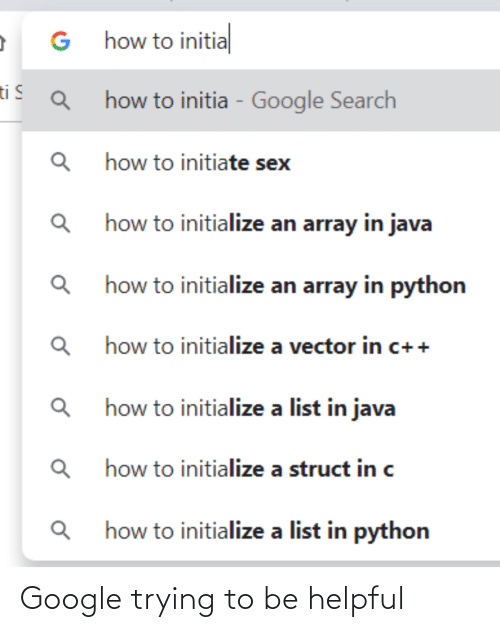 list: G how to initial  ti S  how to initia - Google Search  how to initiate sex  Q how to initialize an array in java  how to initialize an array in python  how to initialize a vector in c++  how to initialize a list in java  how to initialize a struct in c  how to initialize a list in python Google trying to be helpful