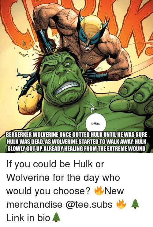 Memes, Wolverine, and Hulk: G-HURk.  BERSERKER WOLVERINE ONCE GUTTED HULK UNTIL HE WAS SURE  HULK WAS DEAD. AS WOLVERINE STARTED TO WALK AWAY, HULK  SLOWLY GOT UP,ALREADY HEALING FROM THE EXTREME WOUND If you could be Hulk or Wolverine for the day who would you choose? 🔥New merchandise @tee.subs 🔥 🌲Link in bio🌲