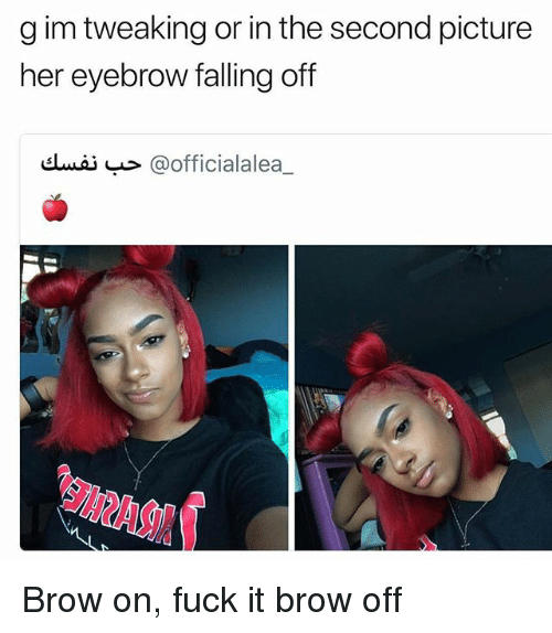 Memes, Fuck, and Fuck It: g im tweaking or in the second picture  her eyebrow falling off  dwi @officialalea Brow on, fuck it brow off