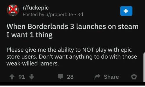 borderlands: G r/fuckepic  APosted by u/properbite 3d  When Borderlands 3 launches on steam  I want 1 thing  Please give me the ability to NOT play with epic  store users. Don't want anything to do with those  weak-willed lamer  Share *  ↑91 ↓  28