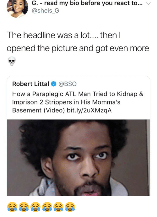 Strippers, Video, and Girl Memes: G. read my bio before you react to... v  @sheis_G  The headline was a lot.... then l  opened the picture and got even more  Robert Littal@BSO  How a Paraplegic ATL Man Tried to Kidnap &  Imprison 2 Strippers in His Momma's  Basement (Video) bit.ly/2uXMzqA 😂😂😂😂😂😂