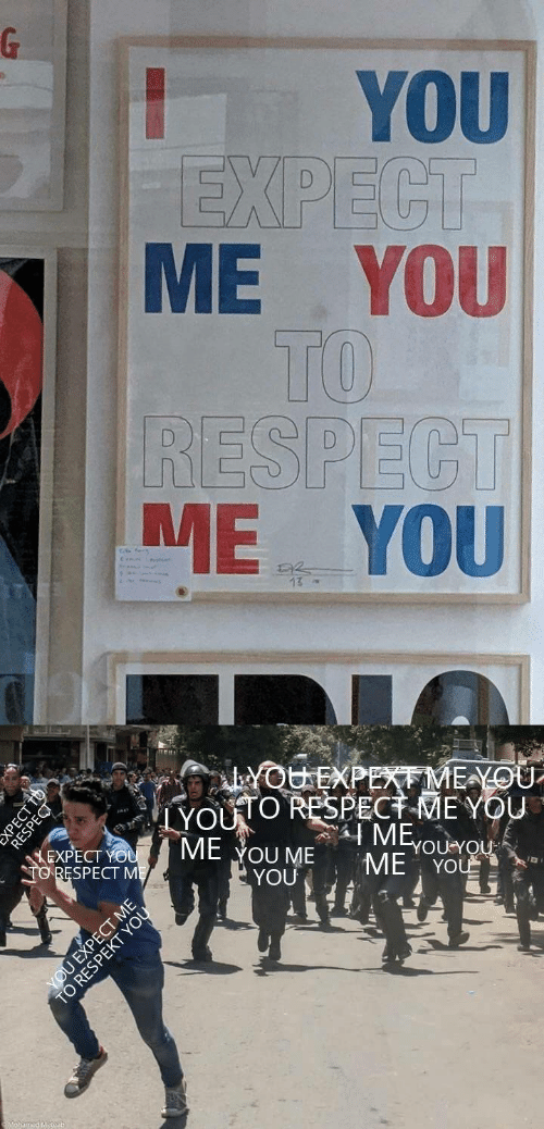Respect, You, and Me Me: G  YOU  EXPECT  ME YOU  TO  RESPECT  ME YOU  13  YOUEXPEXME YOU  YOUO RESPECT MEYOU  ME  ME YOU ME  YOU  YOU YOU  EXPECT YOU  TORESPECT ME  ME YOU  amed Metoa  PECT T  РЕСТ Т6  RESPECT  YOU EXPECT ME  TO RESA OU