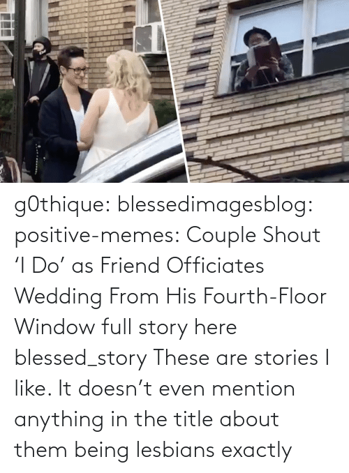Stories: g0thique: blessedimagesblog:  positive-memes:    Couple Shout 'I Do' as Friend Officiates Wedding From His Fourth-Floor Window   full story here  blessed_story  These are stories I like. It doesn't even mention anything in the title about them being lesbians  exactly