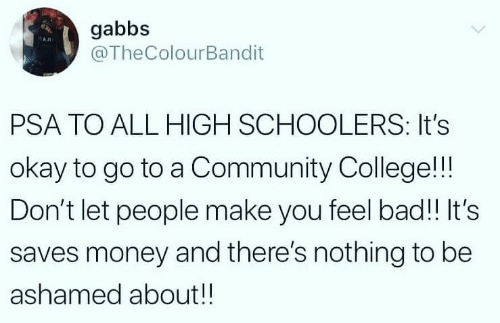 Ashamedness: gabbs  @TheColourBandit  PSA TO ALL HIGH SCHOOLERS: It's  okay to go to a Community College!!!  Don't let people make you feel bad!! It's  saves money and there's nothing to be  ashamed about!!
