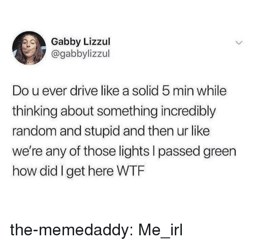 Target, Tumblr, and Blog: Gabby Lizzul  @gabbylizzul  Do u ever drive like a solid 5 min while  thinking about something incredibly  random and stupid and then ur like  we're any of those lights l passed green  how did I get here WTRF the-memedaddy:  Me_irl