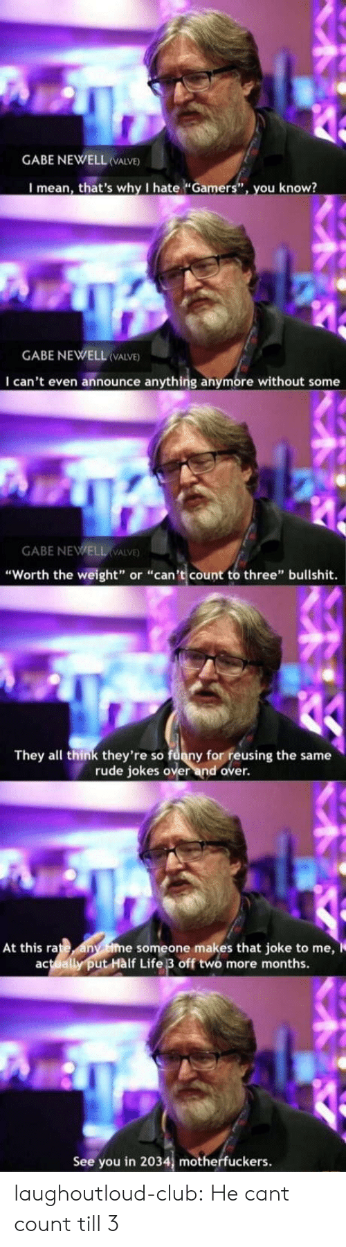 "Motherfuckers: GABE NEWELL VALVE)  I mean, that's why I hate ""Gamers"", you know?  GABE NEWELL (VALVE)  I can't even announce anything anymore without some  GABE NEWELL VALVE  ""Worth the weight"" or ""can't count to three"" bullshit.  They all think they're so funny for reusing the same  rude jokes over and over.  At this rate any ime someone makes that joke to me,  actually put Hàlf Life 3 off two more months.  See you in 2034, motherfuckers. laughoutloud-club:  He cant count till 3"