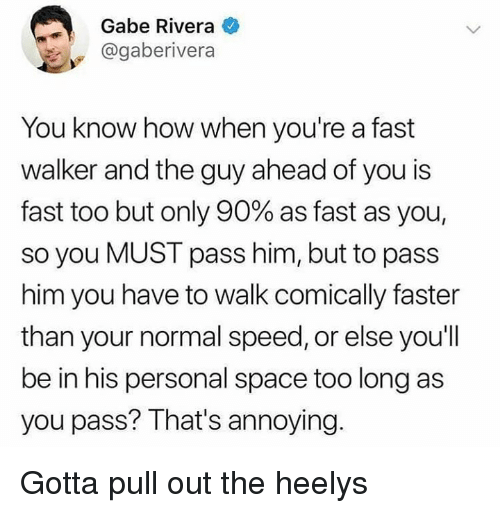 Space, Pull Out, and Dank Memes: Gabe Rivera  @gaberivera  You know how when you're a fast  walker and the guy ahead of you is  fast too but only 90% as fast as you,  so you MUST pass him, but to pass  him you have to walk comically faster  than your normal speed, or else you'll  be in his personal space too long as  you pass? That's annoying Gotta pull out the heelys