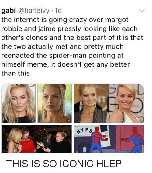 Reenacted: gabi @harleivy 1d  the internet is going crazy over margot  robbie and jaime pressly looking like each  other's clones and the best part of it is that  the two actually met and pretty much  reenacted the spider-man pointing at  himself meme, it doesn't get any better  than this  NT THIS IS SO ICONIC HLEP