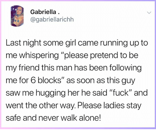 "Being Alone, Memes, and Saw: Gabriella  @gabriellarichh  Last night some girl came running up to  me whispering ""please pretend to be  my friend this man has been following  me for 6 blocks"" as soon as this guy  saw me hugging her he said ""fuck"" and  went the other way. Please ladies stay  safe and never walk alone!"