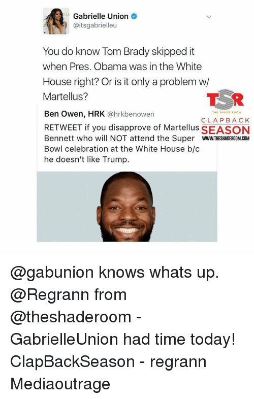 Disapproval: Gabrielle Union  aitsgabrielleu  You do know Tom Brady skipped it  when Pres. Obama was in the White  House right? Or is it only a problem w/  TSR  Martellus?  Ben Owen, HRK  @hrkbe nowen  THE SHADE ROOM  CLA PBA CK  RETWEET if you disapprove of Martellus SEASON  Bennett who will NOT attend the Super  WWW.THESHADEROOM COM  Bowl celebration at the White House b/c  he doesn't like Trump. @gabunion knows whats up. @Regrann from @theshaderoom - GabrielleUnion had time today! ClapBackSeason - regrann Mediaoutrage