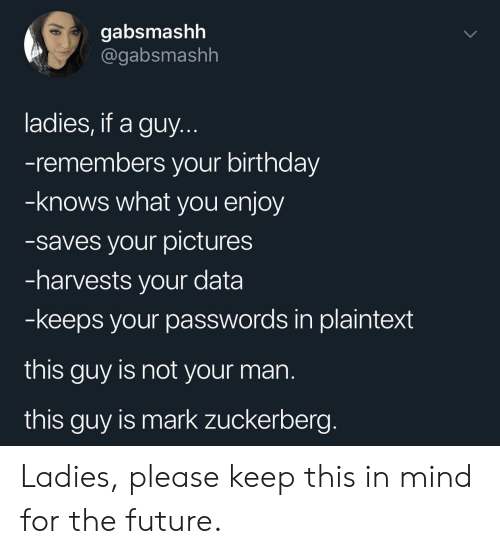 Birthday, Future, and Mark Zuckerberg: gabsmashh  @gabsmashh  ladies, if a guy.  -remembers your birthday  -knows what you enjoy  -saves your pictures  -harvests your data  -keeps your passwords in plaintext  this guy is not your man  this guy is mark zuckerberg. Ladies, please keep this in mind for the future.