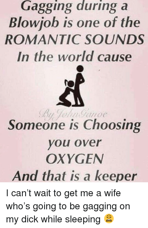 Dick, Oxygen, and World: Gagging during a  Blowiob is one of the  ROMANTIC SOUNDS  In the world cause  Someone is Choosing  you over  OXYGEN  And that is a keeper I can't wait to get me a wife who's going to be gagging on my dick while sleeping 😩