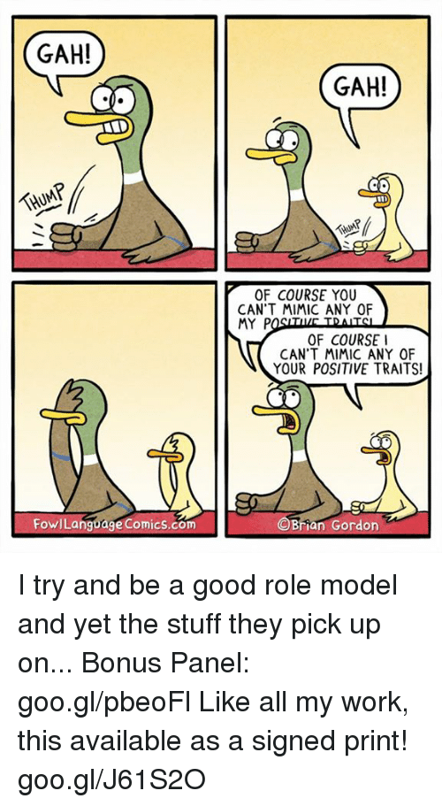 Mimicer: GAH!  THUMP  Fowl Language Comics.com  GAH!  THUMP  OF COURSE YOU  CAN'T MIMIC ANY OF  MY P  OF COURSE I  CAN'T MIMIC ANY OF  YOUR POSITIVE TRAITS!  n Gordon I try and be a good role model and yet the stuff they pick up on... Bonus Panel: goo.gl/pbeoFl Like all my work, this available as a signed print! goo.gl/J61S2O