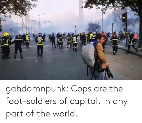 Soldiers: gahdamnpunk:  Cops are the foot-soldiers of capital.  In any part of the world.