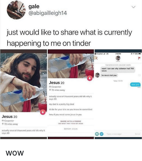 Dad, Gif, and God: gale  @abigailleigh14  just would like to share what is currently  happening to me on tinder  3 Snapchat LTE  718 PM  イ90% ■  Pu  YOU MATCHLO WITH JSUS ON 1208  woah i can see why solomon had 700  wives  he never met you  Today 7,18 PM  Jesus 20  d Carpenter  dear god  72 miles away  actually several thousand years old idk why it  soys 20  my dad is a pretty big deal  id die for your sins so you know im committed  hmu if you need some jesus in you  Jesus 20  Carpenter  0 72 miles away  SHARE WITH A FRIEND  SEE WHAT THEY THINK OF JESUS  REPORT JESUS  actually several thousand years otd idk why it  says 20  GIF  Type a mossage  Sond wow