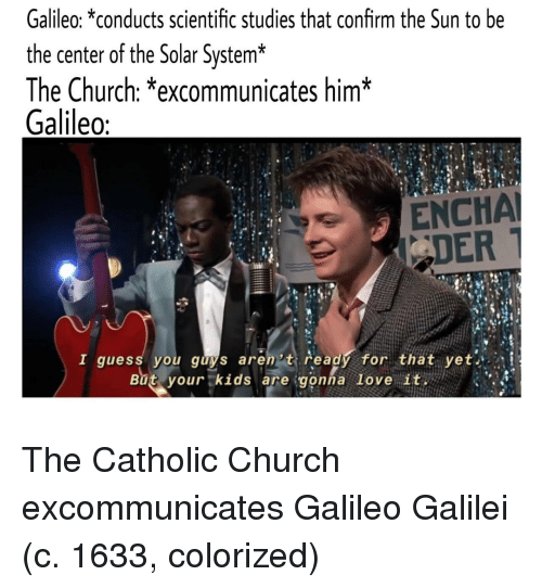 galileo: Galileo: *conducts scientific studies that confirm the Sun to be  the center of the Solar System*  The Church: *excommunicates him*  Galileo  ENCHA  DER  I guess you guys aren't ready for that yet  But.yourtkids are:gonna love ituen ) 、.앴 The Catholic Church excommunicates Galileo Galilei (c. 1633, colorized)