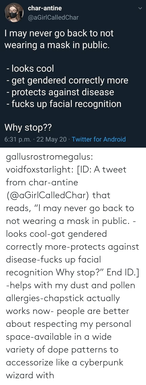 "Mask: gallusrostromegalus:  voidfoxstarlight: [ID: A tweet from char-antine (@aGirlCalledChar) that reads, ""I may never go back to not wearing a mask in public. -looks cool-got gendered correctly more-protects against disease-fucks up facial recognition Why stop?"" End ID.]    -helps with my dust and pollen allergies-chapstick actually works now- people are better about respecting my personal space-available in a wide variety of dope patterns to accessorize like a cyberpunk wizard with"