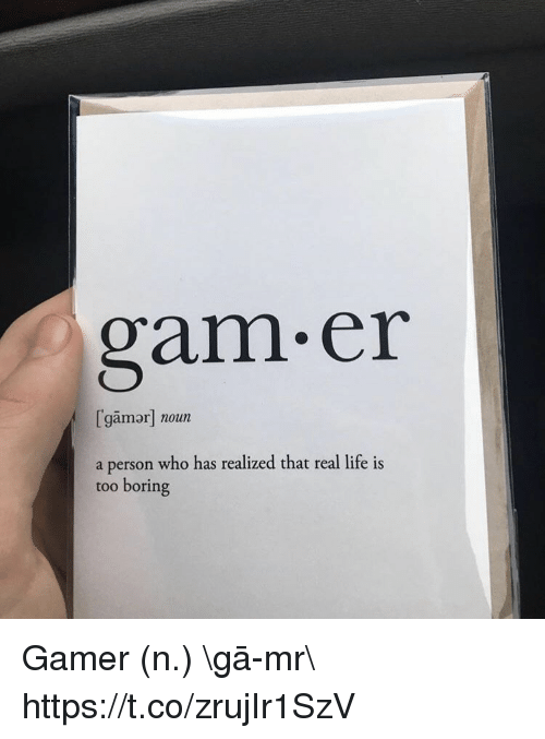 Life, Video Games, and Gam: gam.er  [gamor] noun  a person who has realized that real life is  too boring Gamer (n.) \ˈgā-mər\ https://t.co/zrujIr1SzV