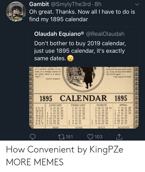 """Dank, Memes, and Target: Gambit @SmylyThe3rd . 8h  Oh great. Thanks. Now all I have to do is  fd my 1895 calendar  Olaudah Equiano® @RealOlaudah  Don't bother to buy 2019 calendar,  just use 1895 calendar, it's exactly  same dates  ina romantic chamber of the  beart, in a nowtalgic country of  the mind, where it is shways  1895...  turns and the ame spole come  up. It has all been done before  and will be again""""...  THE VALLEY OF PEAK  VINCENT STARRETT  1895 CALENDAR 1895  APRIL 151  MARCH  3 10 17 24 31  4 11 18 25  5 12 19 26 2 9 16 23 30  6 13 20 27  7 14 21 28  JANUAR)Y  FEBRUARY  3 10 17 24  4 11 18 25  5 12 19 26  6 13 20 27  7 14 21 28  7 14 21 28  1 8 15 22 29  6 13 20 27  7 14 21 28  (IİT, U E 