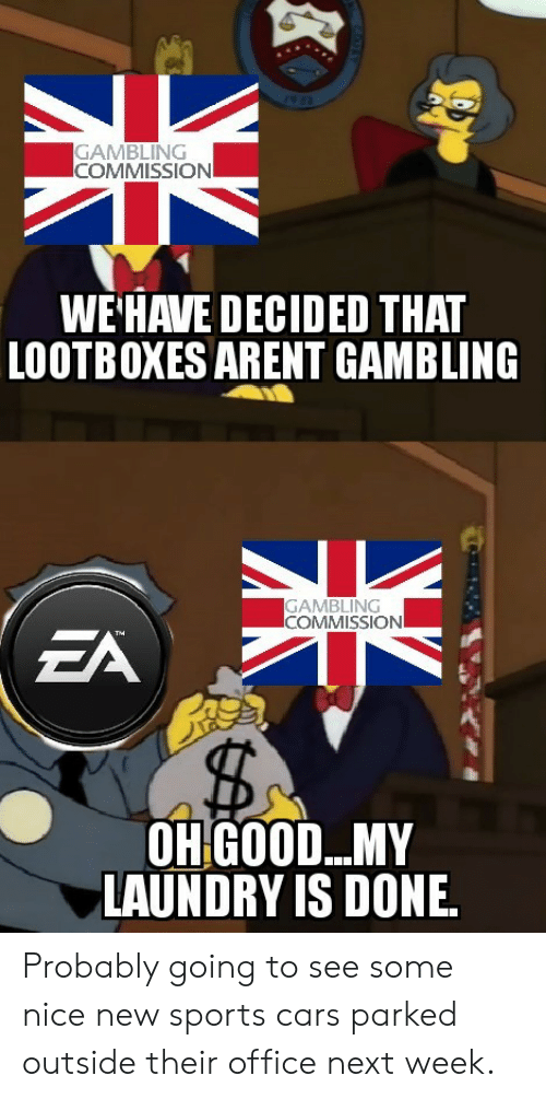 Cars, Laundry, and Sports: GAMBLING  COMMISSION  WE'HAVE DECIDED THAT  LOOTBOXES ARENT GAMBLING  GAMBLING  COMMISSIONI  EA  The  OHGOOD...MY  LAUNDRY IS DONE Probably going to see some nice new sports cars parked outside their office next week.