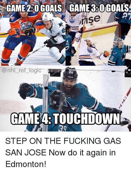 Do It Again, Goals, and Logic: GAME 220 GOALS GAME 3ROGOALS  CAT  JIISe  @nhl ref logic  GAME TOUCHDOWN STEP ON THE FUCKING GAS SAN JOSE Now do it again in Edmonton!