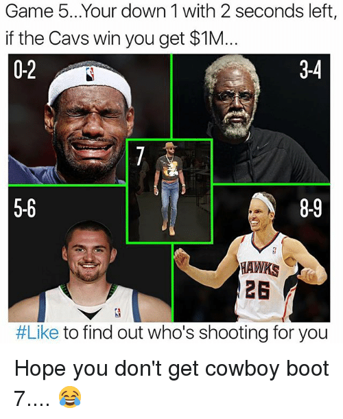 Cavs, Memes, and Game: Game 5... Your down 1 with 2 seconds left,  if the Cavs win you get $1M...  0-2  3-4  5-6  HAWKS  #Like to find out who's shooting for you Hope you don't get cowboy boot 7.... 😂