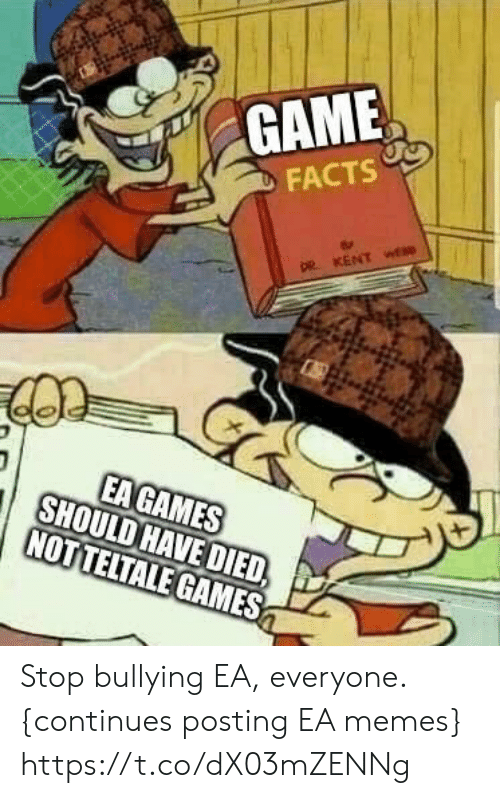 Facts, Memes, and Video Games: GAME  FACTS  DR KENT wE  EAGAMES  SHOULD HAVE DIED,  NOTTELTALE GAMES Stop bullying EA, everyone.   {continues posting EA memes} https://t.co/dX03mZENNg