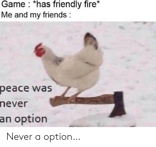 Peace Was Never An Option: Game *has friendly fire*  Me and my friends  oanea  Wookle  peace was  never  an option Never a option…