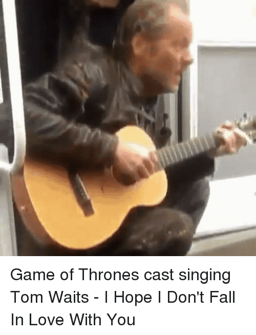 tom waits: Game of Thrones cast singing Tom Waits - I Hope I Don't Fall In Love With You