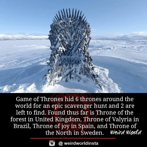 Game of Thrones, Memes, and Weird: Game of Thrones hid 6 thrones around the  world for an epic scavenger hunt and 2 are  left to find. Found thus far is Throne of the  forest in United Kingdom, Throne of Valyria in  Brazil, Throne of joy in Spain, and Throne of  the North in Sweden. Weird World  @ weirdworldinsta