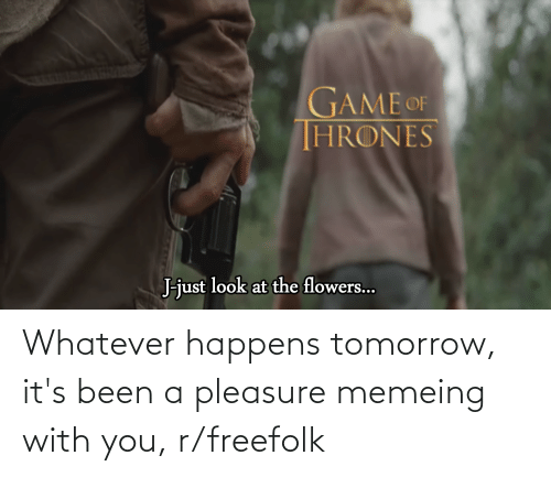 just look at the flowers: GAME OF  THRONES  J-just look at the flowers... Whatever happens tomorrow, it's been a pleasure memeing with you, r/freefolk