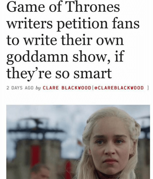 So Smart: Game of Thrones  writers petition fans  to write their own  goddamn show, if  they're so smart  2 DAYS AGO by CLARE BLACKWOOD eCLAREBLACKWO0D