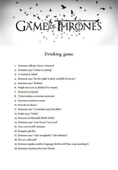 """rmi: GAME OR THRONES  Drinking game  1. Someone calls on Snow a bastard  2. Someone says  """"winter is coming  3, A woman is naked  Someone says for the night is dark and full of terrors'  5. Someone says khaleesi  6. People have sex (2 drinks if it's incest)  7. Someone is injured  8, Tyrion makes a smartass comment  9. Someone mentions ravens  10. Swords are drawn  n. Someone says """"a Lannister pays his debts  12, Hodor says Hodor""""  13 Someone is beheaded (finish drink)  14. Someone says your Grace rmy Lord  15. Arya vows to kill someone  16, Dragons spit fire  17. Someone says Valar morghuliservalar dohaeris""""  18, We see a direwolf  19. Someone speaks another language (drink until they stop speaking it  20 Someone mentions the Iron Throne"""