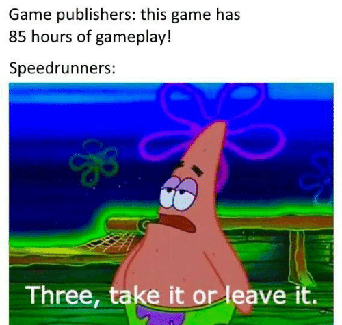 Take It: Game publishers: this game has  85 hours of gameplay!  Speedrunners:  Three, take it or leave it.