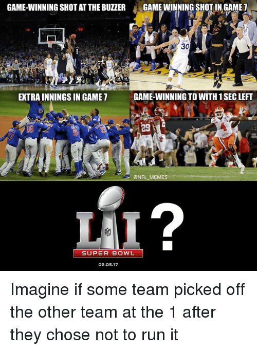 Nfl, Super Bowl, and Super: GAME-WINNING SHOT AT THE BUZZER  GAMEWINNING SHOT IN GAME  7  A 30  GAME-WINNING TDWITH 1 SEC LEFT  EXTRAINNINGSIN GAME  @NFL MEME  SUPER BOWL  02.05.17 Imagine if some team picked off the other team at the 1 after they chose not to run it