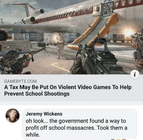 School, Video Games, and Games: GAMEBYTE.COM  A Tax May Be Put On Violent Video Games To Help  Prevent School Shootings  Jeremy Wickens  oh look... the government found a way to  profit off school massacres. Took them a  while.